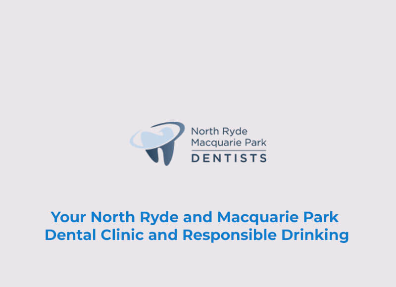 Your North Ryde and Macquarie Park Dental Clinic and Responsible Drinking