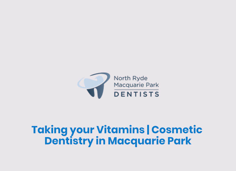 Taking your Vitamins | Cosmetic Dentistry in Macquarie Park